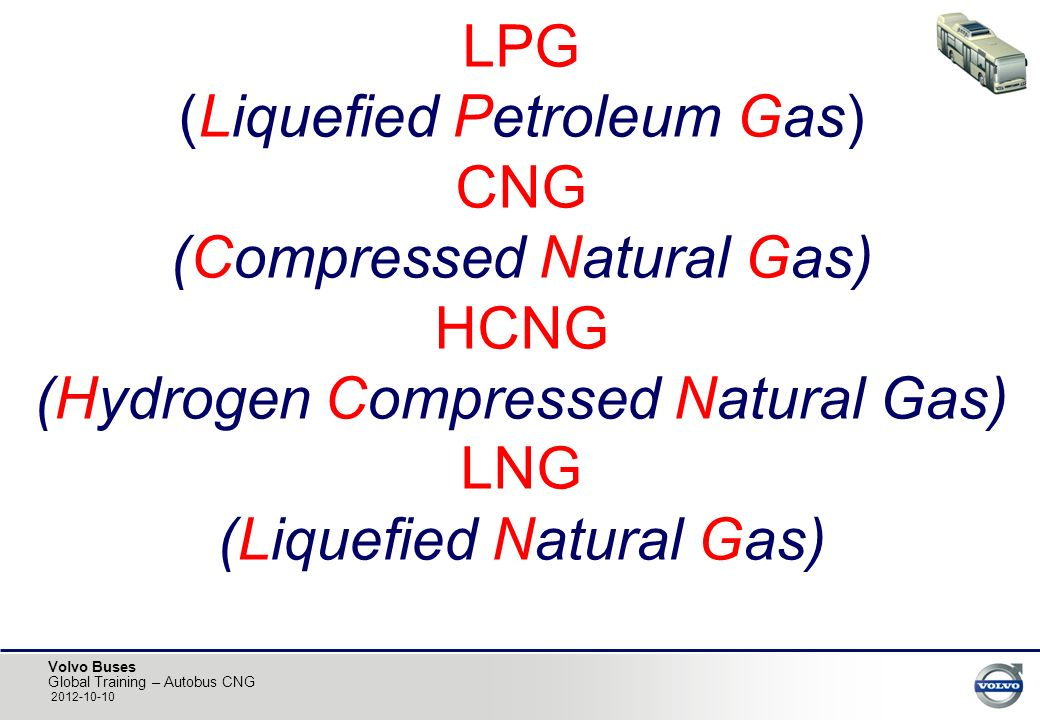 LPG (Liquefied Petroleum Gas) CNG (Compressed Natural Gas) HCNG (Hydrogen Compressed Natural Gas) LNG (Liquefied Natural Gas)