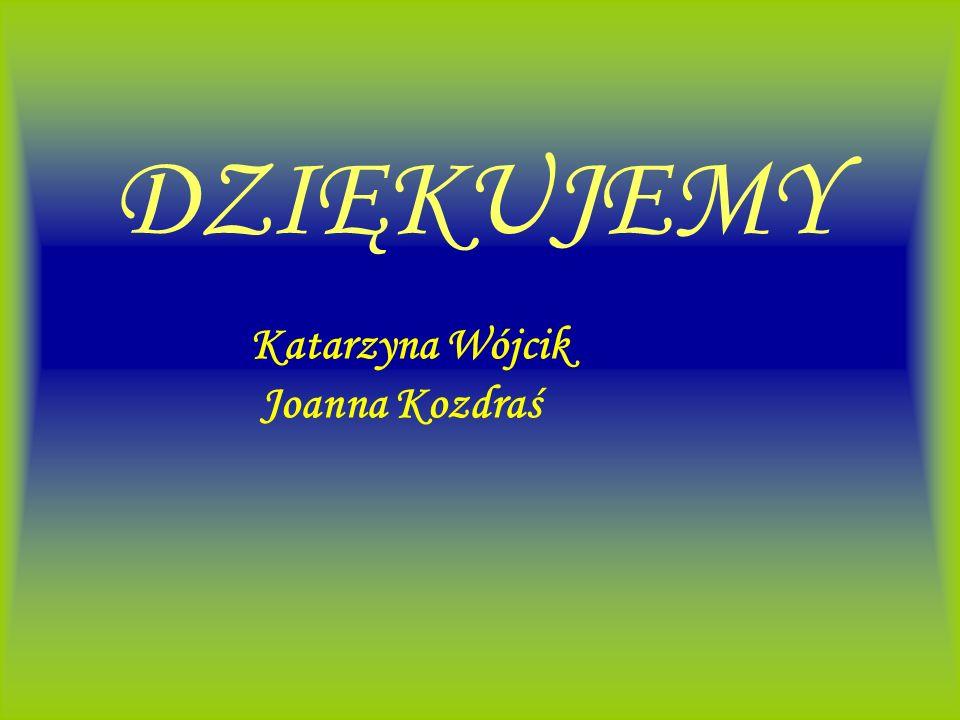 DZIĘKUJEMY Katarzyna Wójcik Joanna Kozdraś