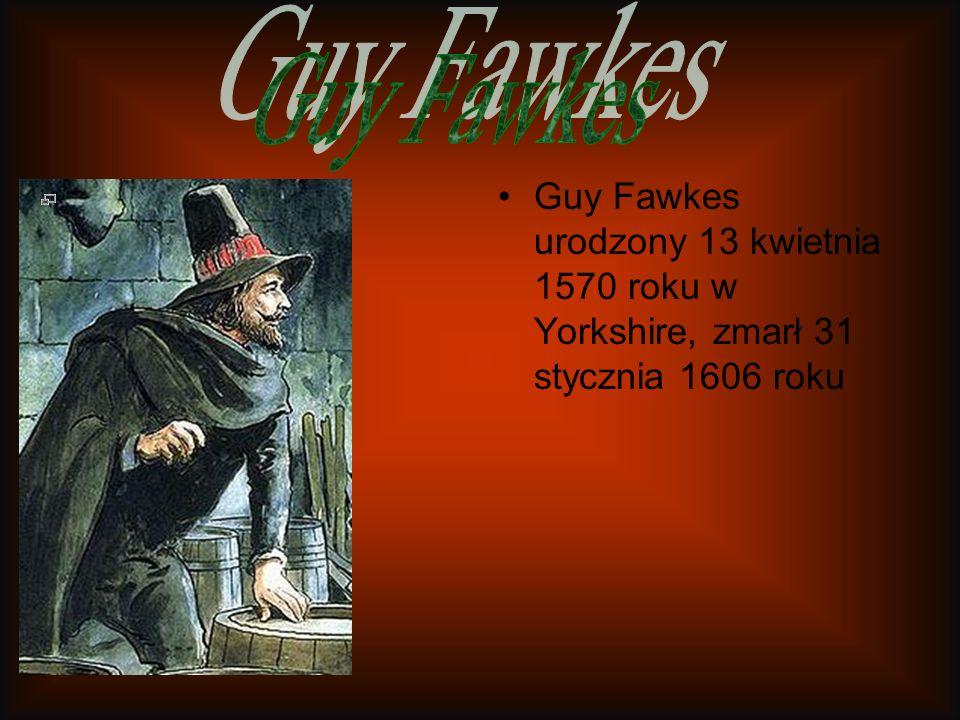 Guy Fawkes Guy Fawkes urodzony 13 kwietnia 1570 roku w Yorkshire, zmarł 31 stycznia 1606 roku