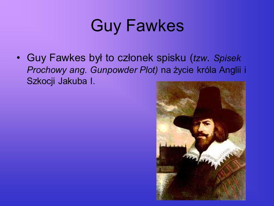 Guy Fawkes Guy Fawkes był to członek spisku (tzw. Spisek Prochowy ang.