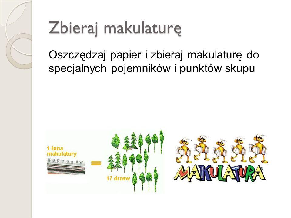 Zbieraj makulaturę Oszczędzaj papier i zbieraj makulaturę do specjalnych pojemników i punktów skupu