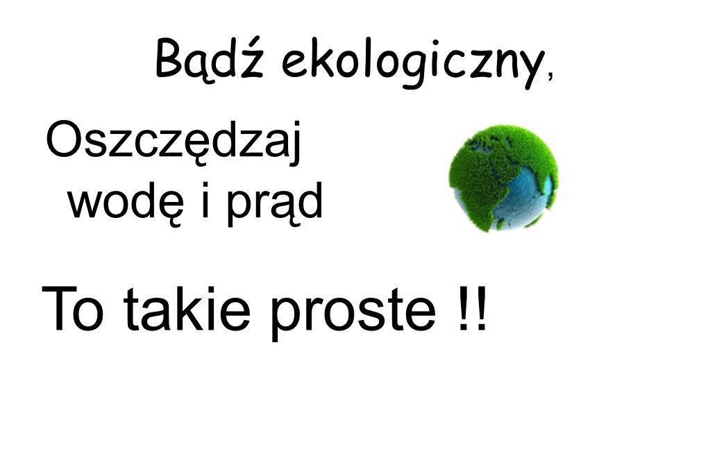 Bądź ekologiczny, Oszczędzaj wodę i prąd To takie proste !!