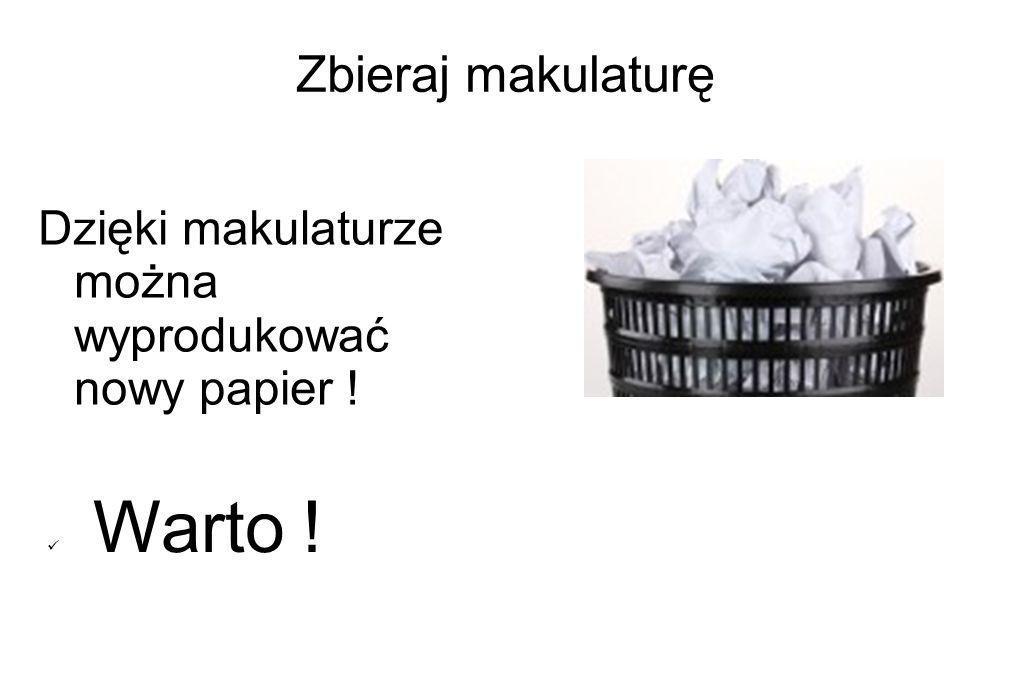 Zbieraj makulaturę Dzięki makulaturze można wyprodukować nowy papier !