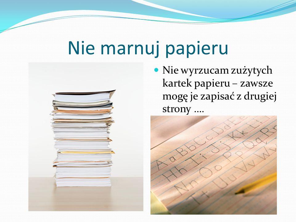 Nie marnuj papieruNie wyrzucam zużytych kartek papieru – zawsze mogę je zapisać z drugiej strony ….