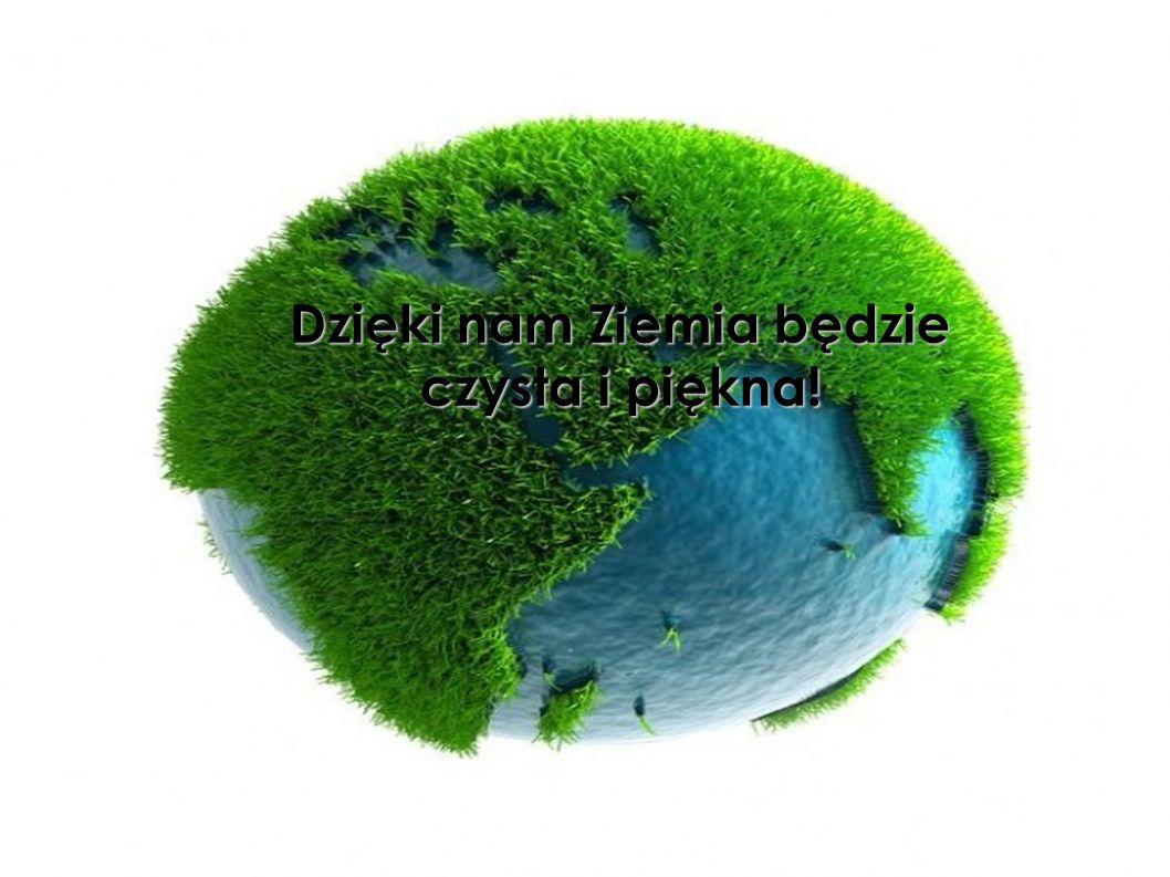 Dzięki nam Ziemia będzie czysta i piękna!