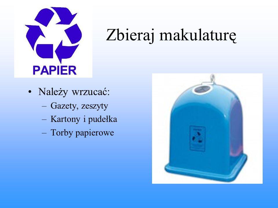 Zbieraj makulaturę Należy wrzucać: Gazety, zeszyty Kartony i pudełka