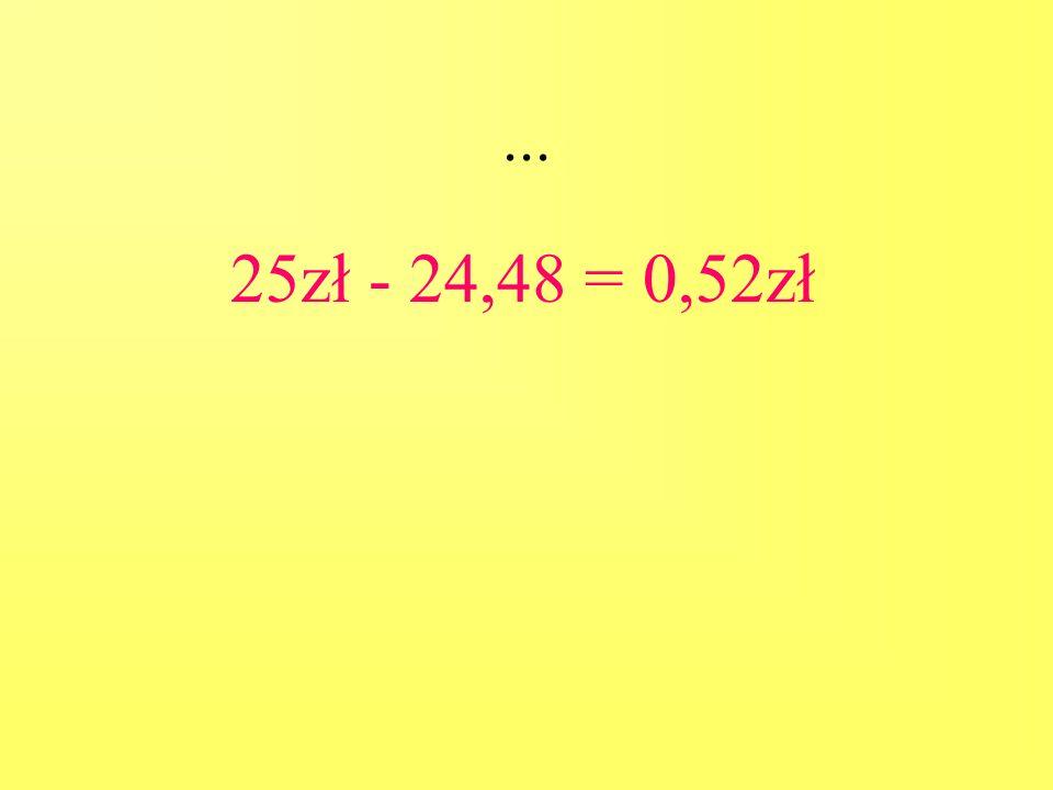 ... 25zł - 24,48 = 0,52zł