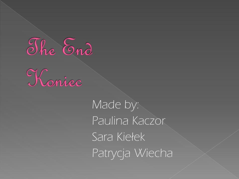 The End Koniec Made by: Paulina Kaczor Sara Kiełek Patrycja Wiecha