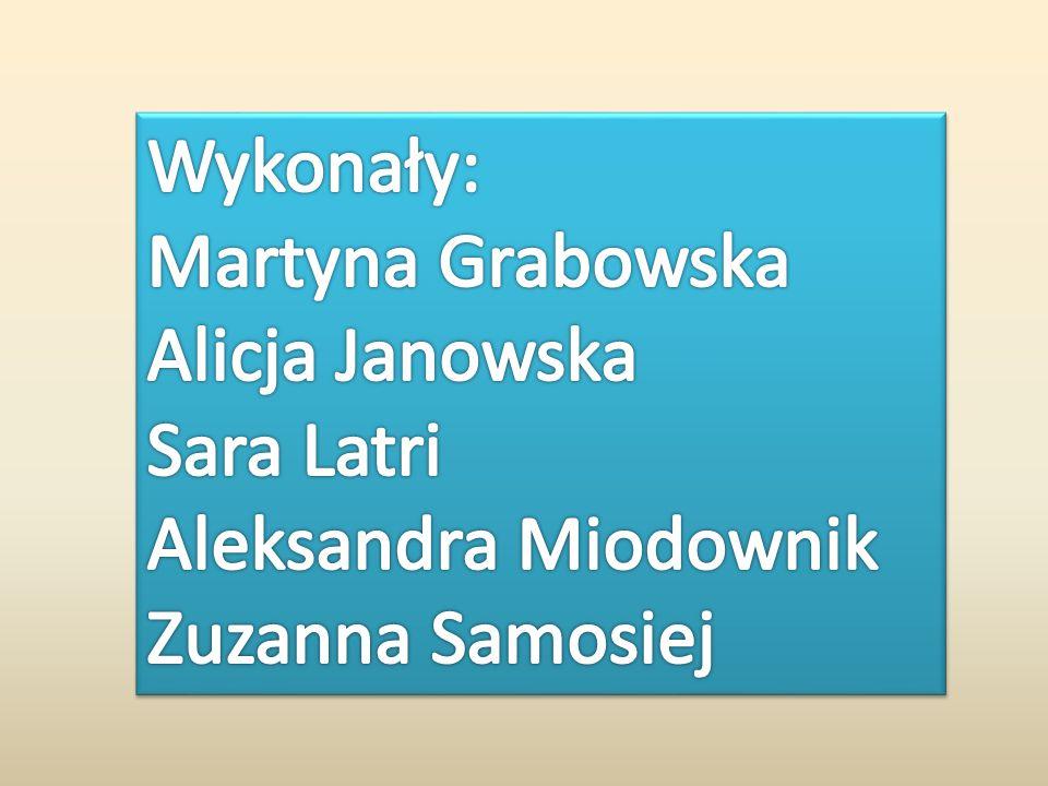 Wykonały: Martyna Grabowska Alicja Janowska Sara Latri Aleksandra Miodownik Zuzanna Samosiej