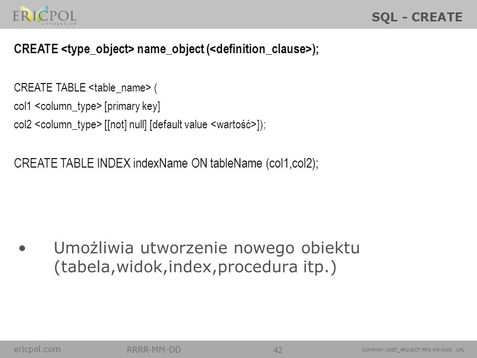 SQL - CREATE CREATE <type_object> name_object (<definition_clause>); CREATE TABLE <table_name> ( col1 <column_type> [primary key]