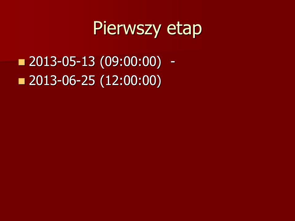 Pierwszy etap 2013-05-13 (09:00:00) - 2013-06-25 (12:00:00)