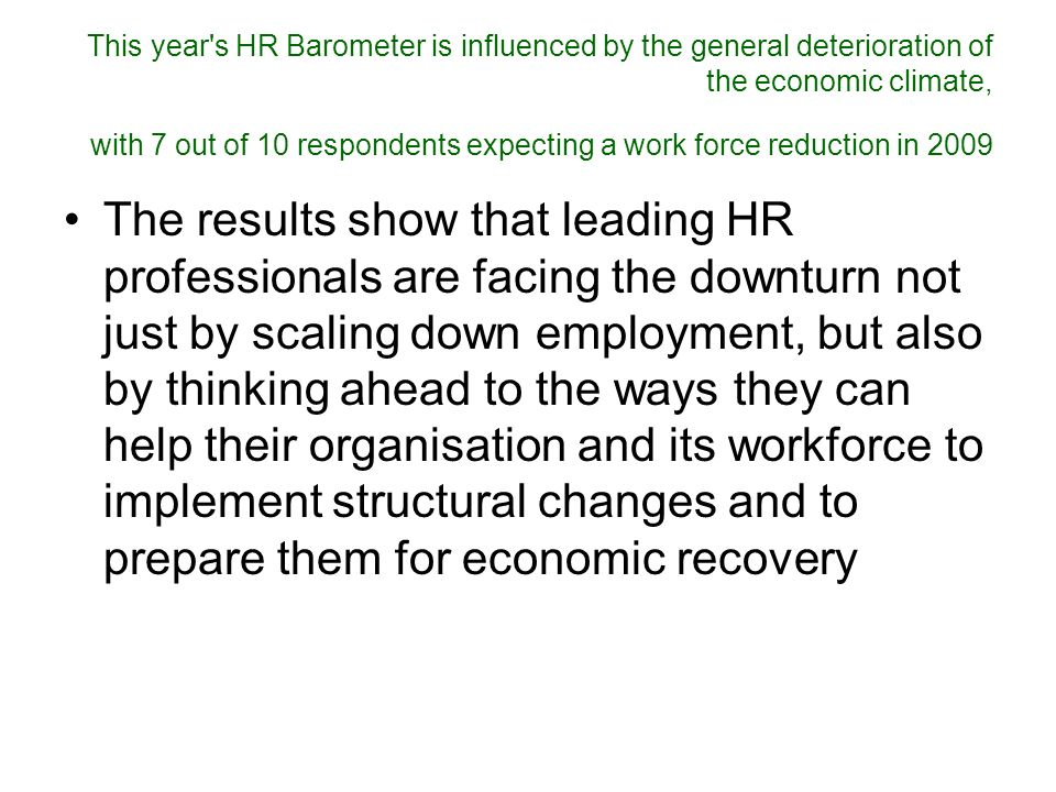This year s HR Barometer is influenced by the general deterioration of the economic climate, with 7 out of 10 respondents expecting a work force reduction in 2009