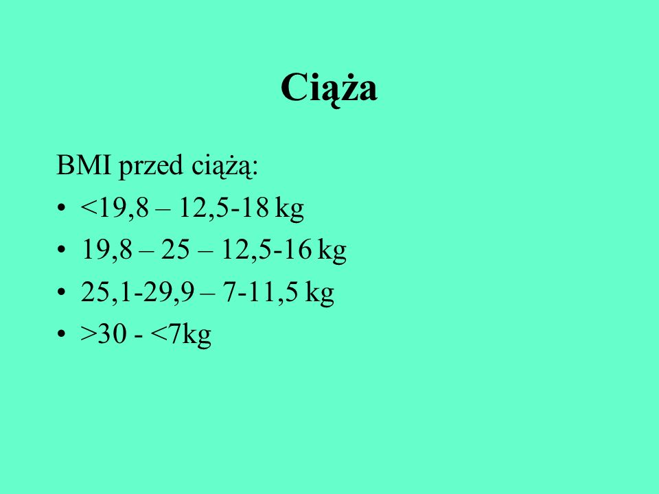 Ciąża BMI przed ciążą: <19,8 – 12,5-18 kg 19,8 – 25 – 12,5-16 kg
