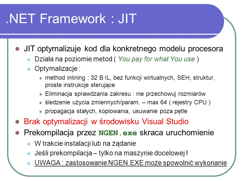 .NET Framework : JIT JIT optymalizuje kod dla konkretnego modelu procesora. Działa na poziomie metod ( You pay for what You use )