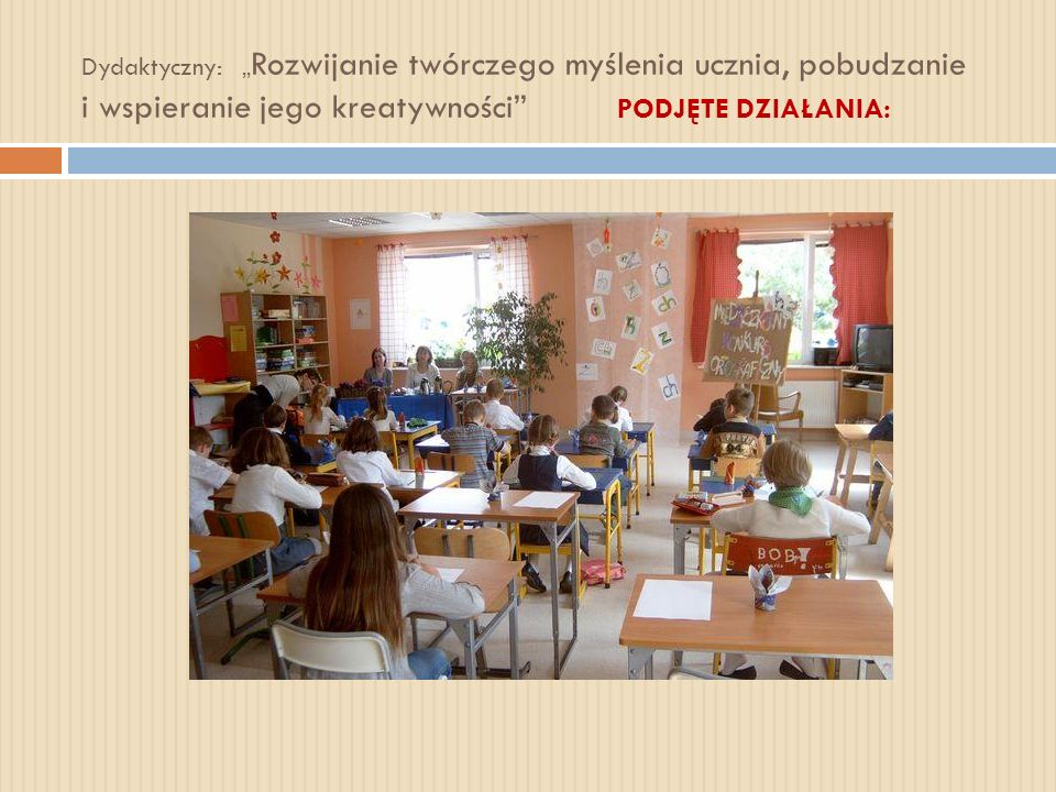 """Dydaktyczny: """"Rozwijanie twórczego myślenia ucznia, pobudzanie i wspieranie jego kreatywności PODJĘTE DZIAŁANIA:"""