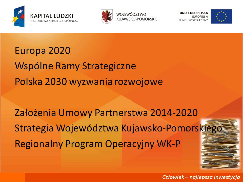 Europa 2020 Wspólne Ramy Strategiczne Polska 2030 wyzwania rozwojowe Założenia Umowy Partnerstwa 2014-2020 Strategia Województwa Kujawsko-Pomorskiego Regionalny Program Operacyjny WK-P