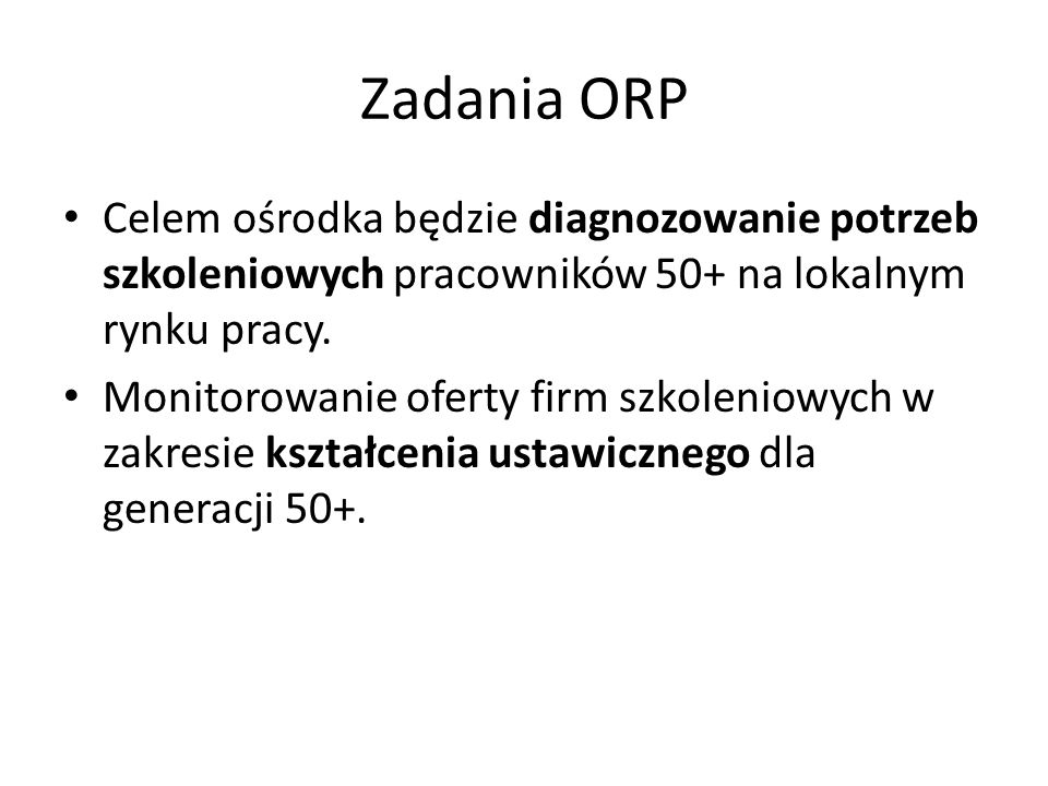 Zadania ORP Celem ośrodka będzie diagnozowanie potrzeb szkoleniowych pracowników 50+ na lokalnym rynku pracy.