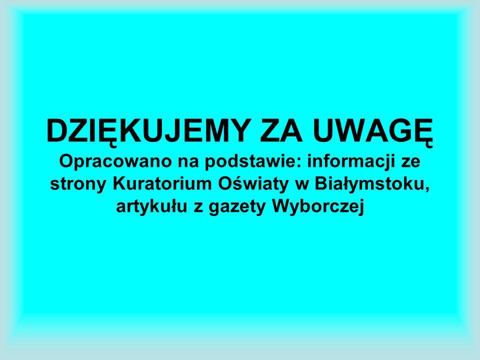 DZIĘKUJEMY ZA UWAGĘ Opracowano na podstawie: informacji ze strony Kuratorium Oświaty w Białymstoku, artykułu z gazety Wyborczej