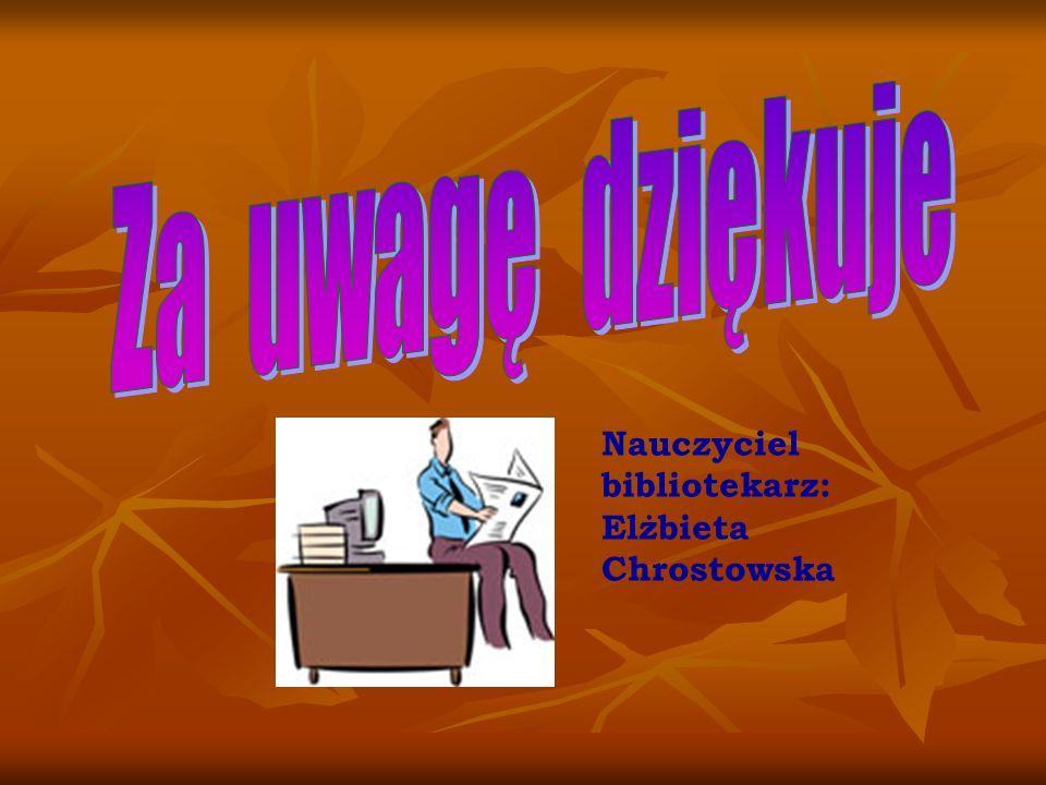 Za uwagę dziękuje Nauczyciel bibliotekarz: Elżbieta Chrostowska