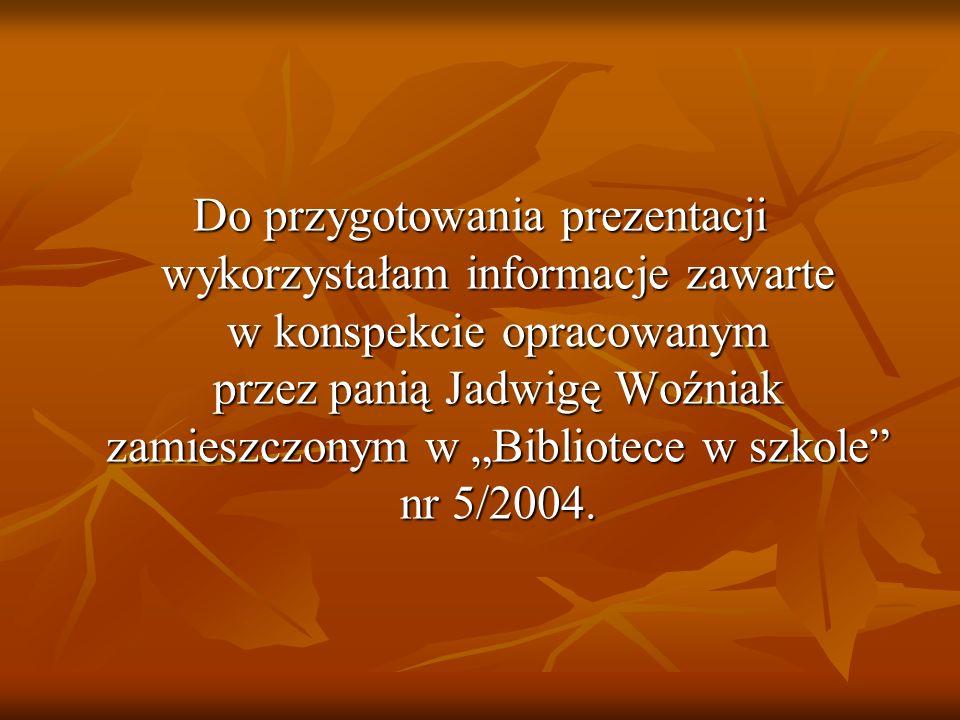 """Do przygotowania prezentacji wykorzystałam informacje zawarte w konspekcie opracowanym przez panią Jadwigę Woźniak zamieszczonym w """"Bibliotece w szkole nr 5/2004."""