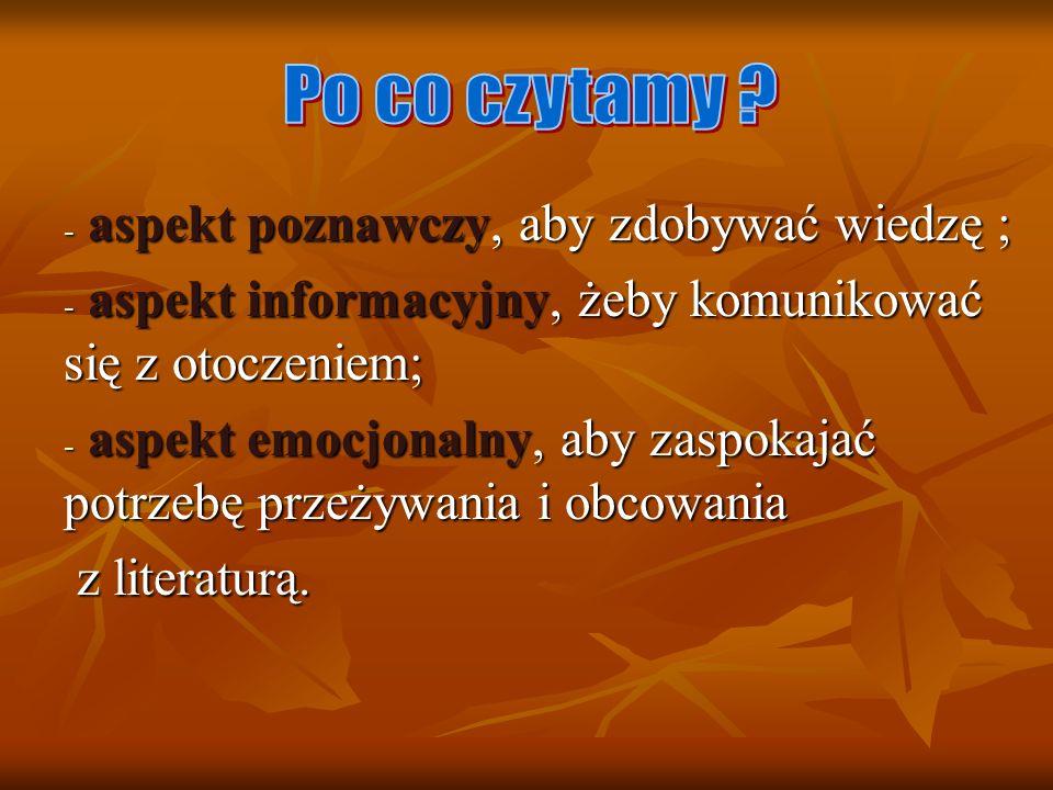 Po co czytamy aspekt poznawczy, aby zdobywać wiedzę ; aspekt informacyjny, żeby komunikować się z otoczeniem;