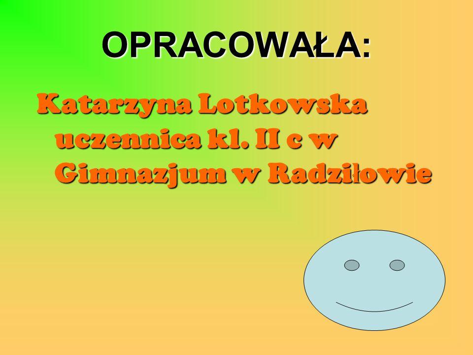 OPRACOWAŁA: Katarzyna Lotkowska uczennica kl. II c w Gimnazjum w Radziłowie