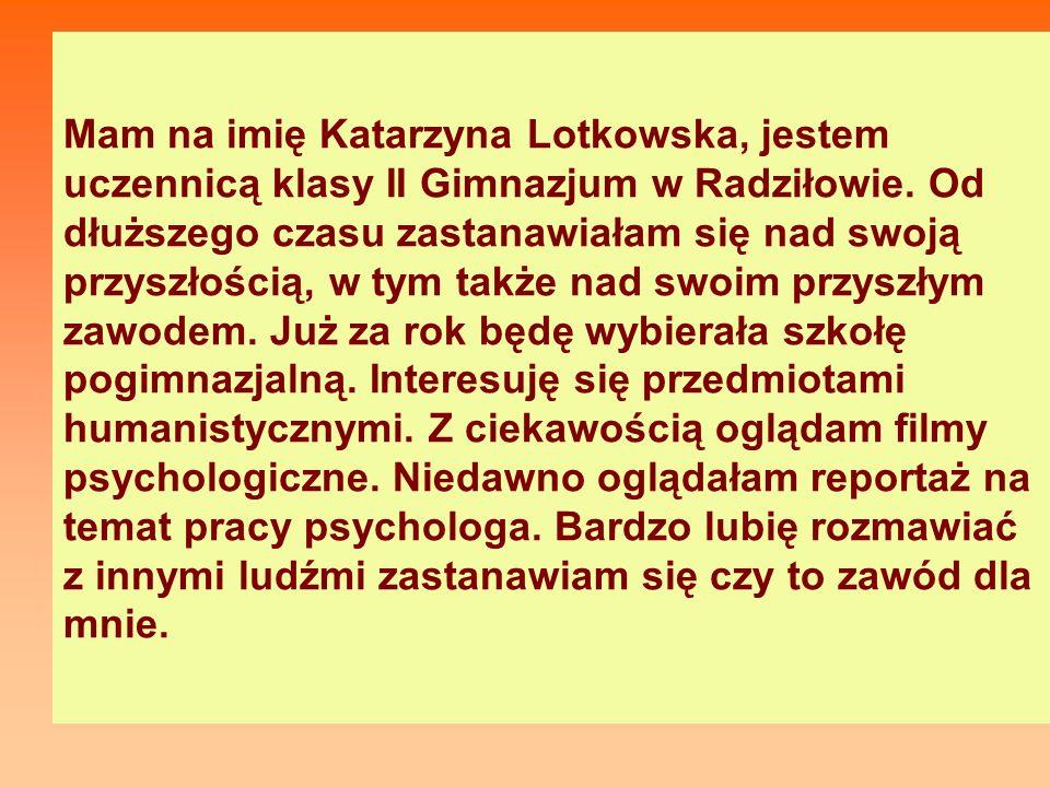 Mam na imię Katarzyna Lotkowska, jestem uczennicą klasy II Gimnazjum w Radziłowie.