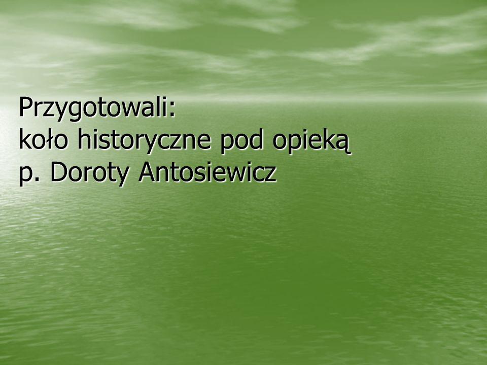 Przygotowali: koło historyczne pod opieką p. Doroty Antosiewicz