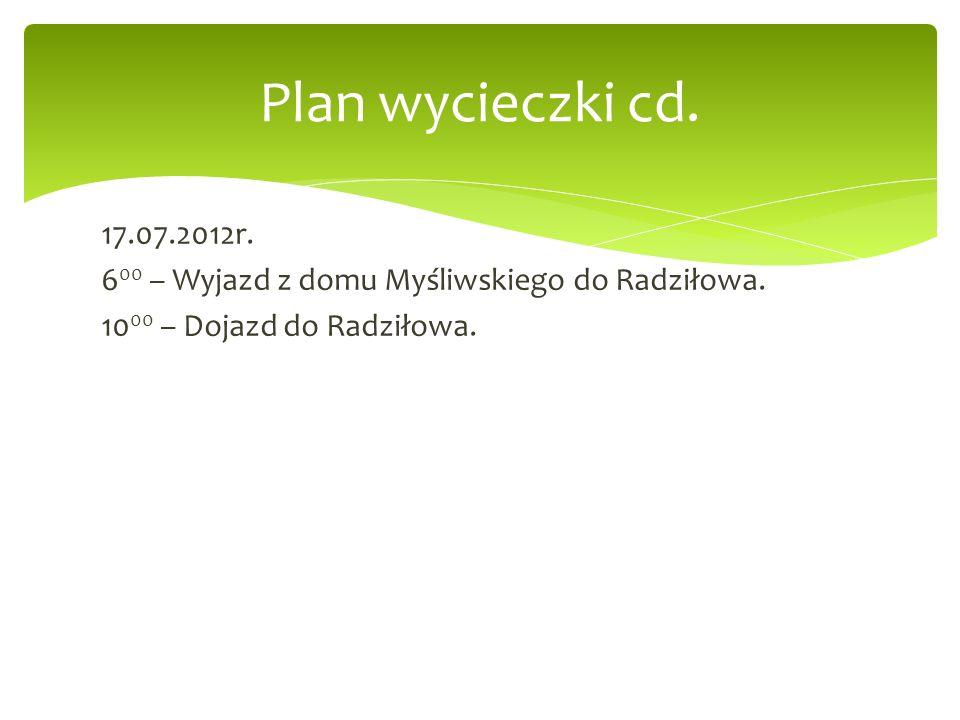 Plan wycieczki cd. 17.07.2012r. 600 – Wyjazd z domu Myśliwskiego do Radziłowa.