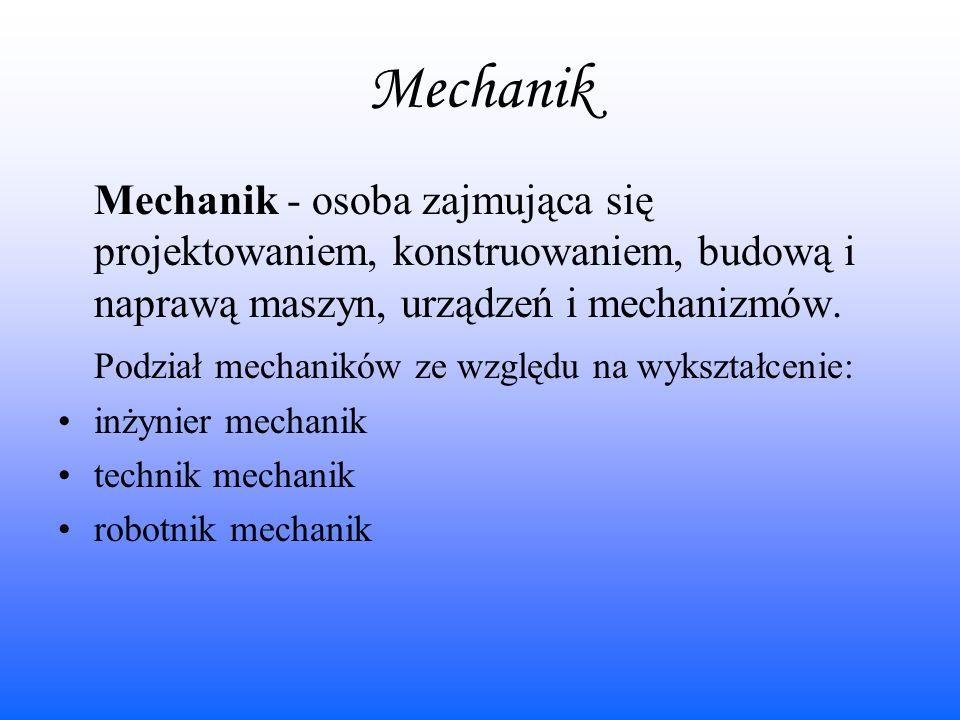 Mechanik Mechanik - osoba zajmująca się projektowaniem, konstruowaniem, budową i naprawą maszyn, urządzeń i mechanizmów.