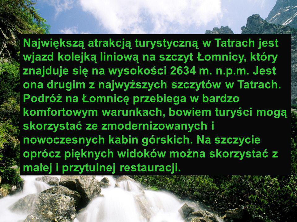 Największą atrakcją turystyczną w Tatrach jest wjazd kolejką liniową na szczyt Łomnicy, który znajduje się na wysokości 2634 m. n.p.m. Jest ona drugim z najwyższych szczytów w Tatrach. Podróż na Łomnicę przebiega w bardzo komfortowym warunkach, bowiem turyści mogą skorzystać ze zmodernizowanych i nowoczesnych kabin górskich. Na szczycie oprócz pięknych widoków można skorzystać z małej i przytulnej restauracji.