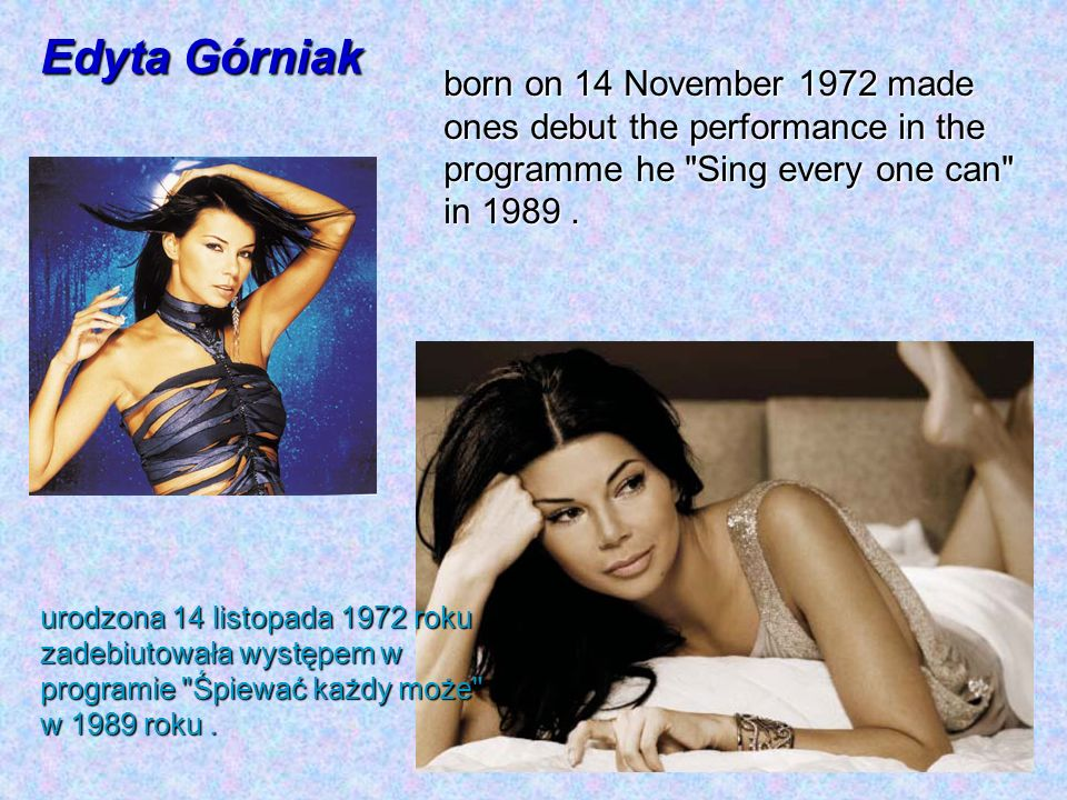 Edyta Górniak born on 14 November 1972 made ones debut the performance in the programme he Sing every one can in 1989 .
