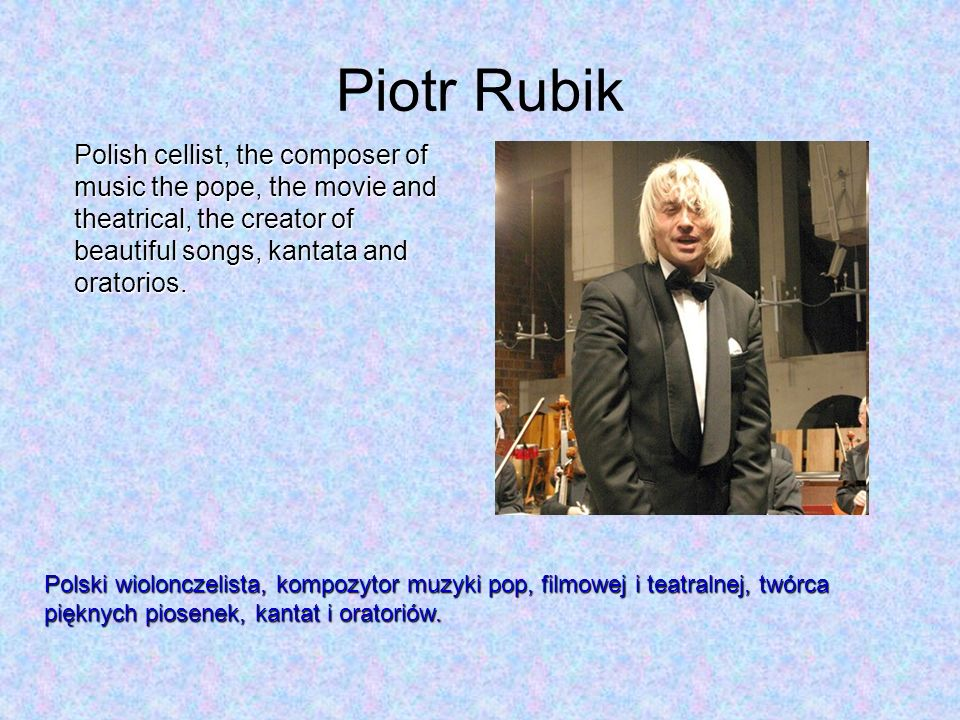 Piotr RubikPolish cellist, the composer of music the pope, the movie and theatrical, the creator of beautiful songs, kantata and oratorios.