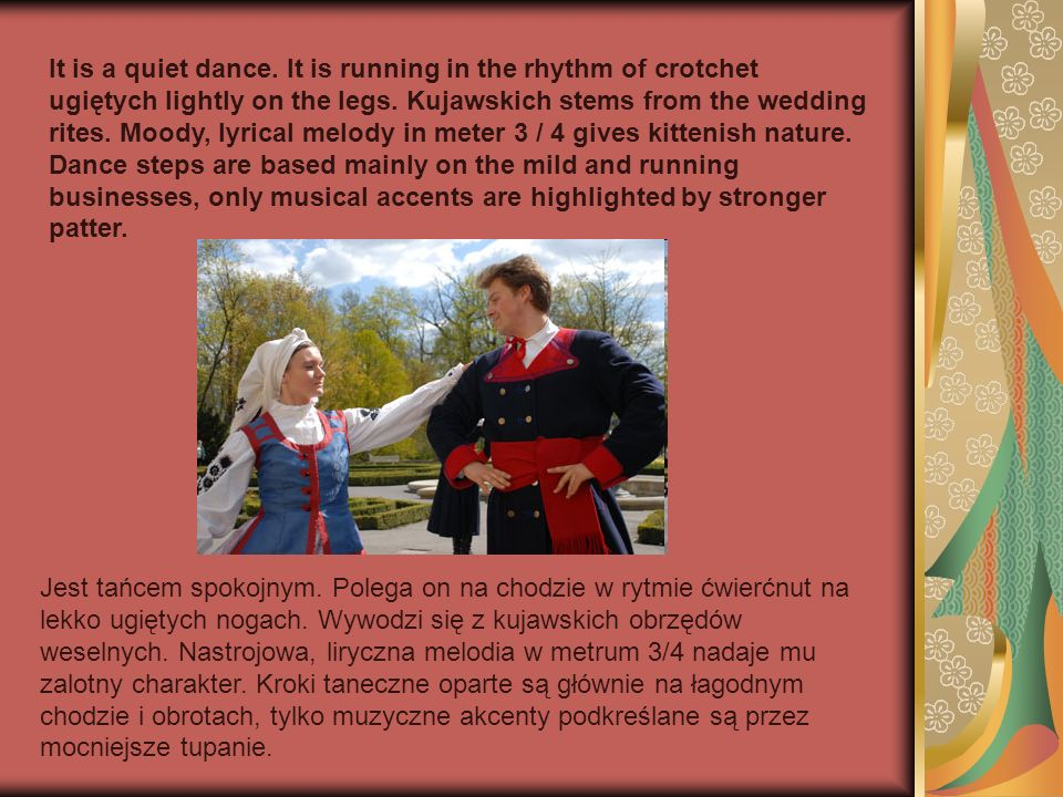 It is a quiet dance. It is running in the rhythm of crotchet ugiętych lightly on the legs. Kujawskich stems from the wedding rites. Moody, lyrical melody in meter 3 / 4 gives kittenish nature. Dance steps are based mainly on the mild and running businesses, only musical accents are highlighted by stronger patter.