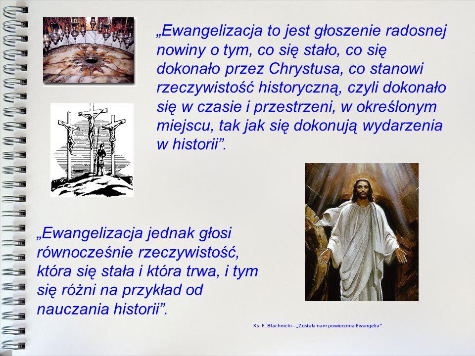 """""""Ewangelizacja to jest głoszenie radosnej nowiny o tym, co się stało, co się dokonało przez Chrystusa, co stanowi rzeczywistość historyczną, czyli dokonało się w czasie i przestrzeni, w określonym miejscu, tak jak się dokonują wydarzenia w historii ."""