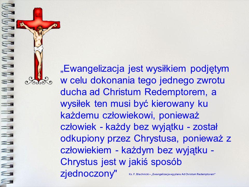 """""""Ewangelizacja jest wysiłkiem podjętym w celu dokonania tego jednego zwrotu ducha ad Christum Redemptorem, a wysiłek ten musi być kierowany ku każdemu człowiekowi, ponieważ człowiek - każdy bez wyjątku - został odkupiony przez Chrystusa, ponieważ z człowiekiem - każdym bez wyjątku - Chrystus jest w jakiś sposób zjednoczony"""