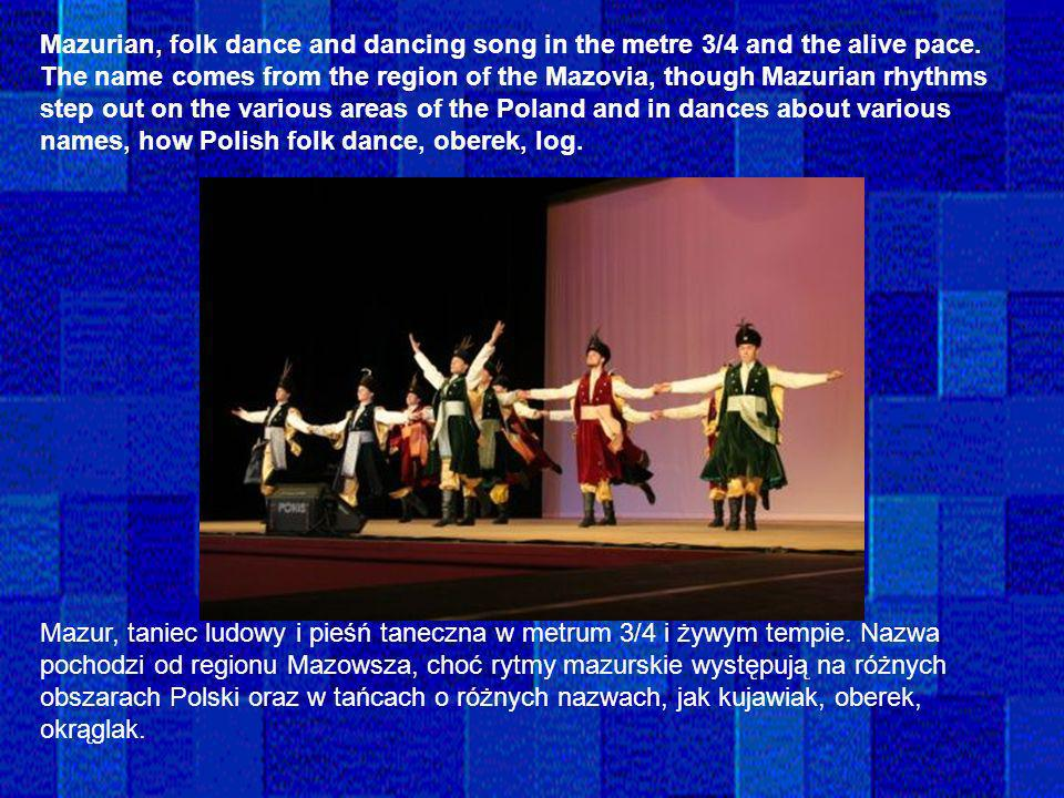 Mazurian, folk dance and dancing song in the metre 3/4 and the alive pace. The name comes from the region of the Mazovia, though Mazurian rhythms step out on the various areas of the Poland and in dances about various names, how Polish folk dance, oberek, log.