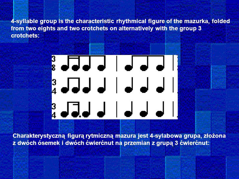 4-syllable group is the characteristic rhythmical figure of the mazurka, folded from two eights and two crotchets on alternatively with the group 3 crotchets: