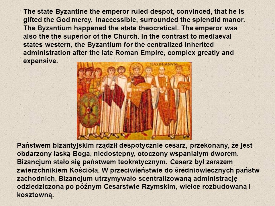 The state Byzantine the emperor ruled despot, convinced, that he is gifted the God mercy, inaccessible, surrounded the splendid manor. The Byzantium happened the state theocratical. The emperor was also the the superior of the Church. In the contrast to mediaeval states western, the Byzantium for the centralized inherited administration after the late Roman Empire, complex greatly and expensive.