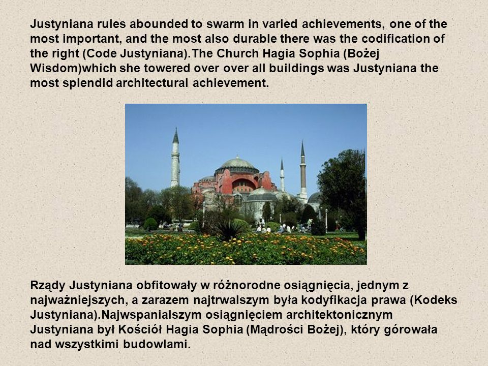 Justyniana rules abounded to swarm in varied achievements, one of the most important, and the most also durable there was the codification of the right (Code Justyniana).The Church Hagia Sophia (Bożej Wisdom)which she towered over over all buildings was Justyniana the most splendid architectural achievement.
