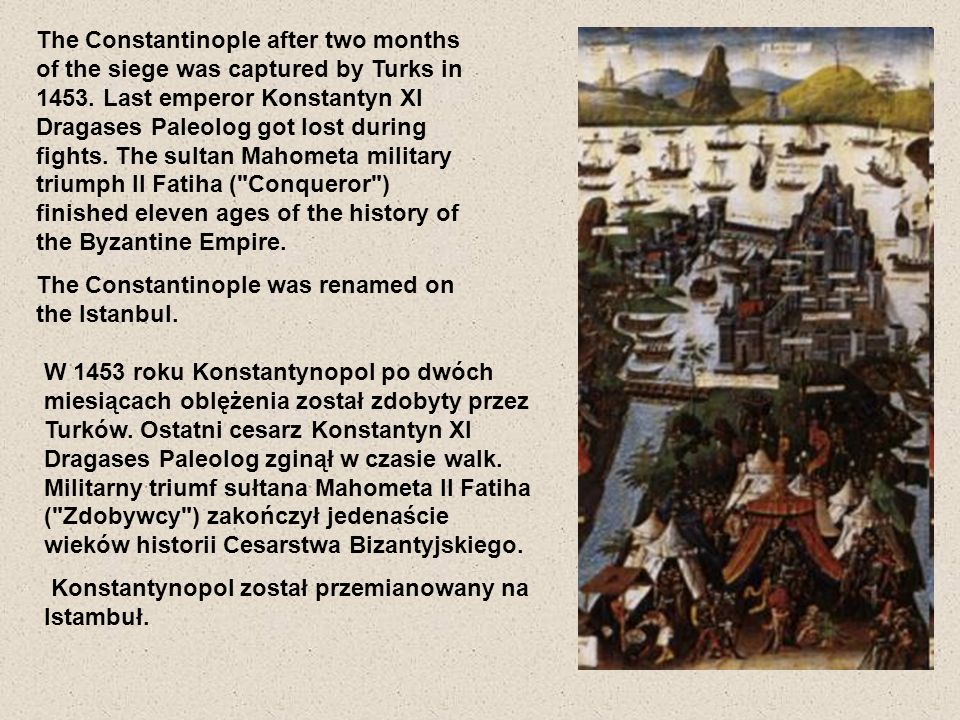 The Constantinople after two months of the siege was captured by Turks in 1453. Last emperor Konstantyn XI Dragases Paleolog got lost during fights. The sultan Mahometa military triumph II Fatiha ( Conqueror ) finished eleven ages of the history of the Byzantine Empire.