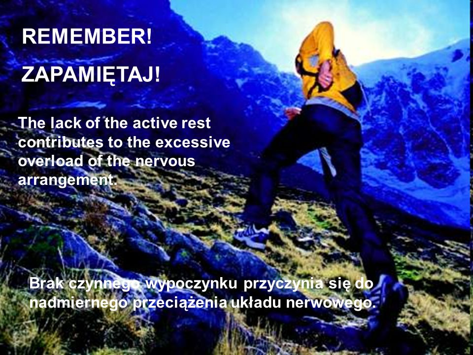 REMEMBER!ZAPAMIĘTAJ! The lack of the active rest contributes to the excessive overload of the nervous arrangement.