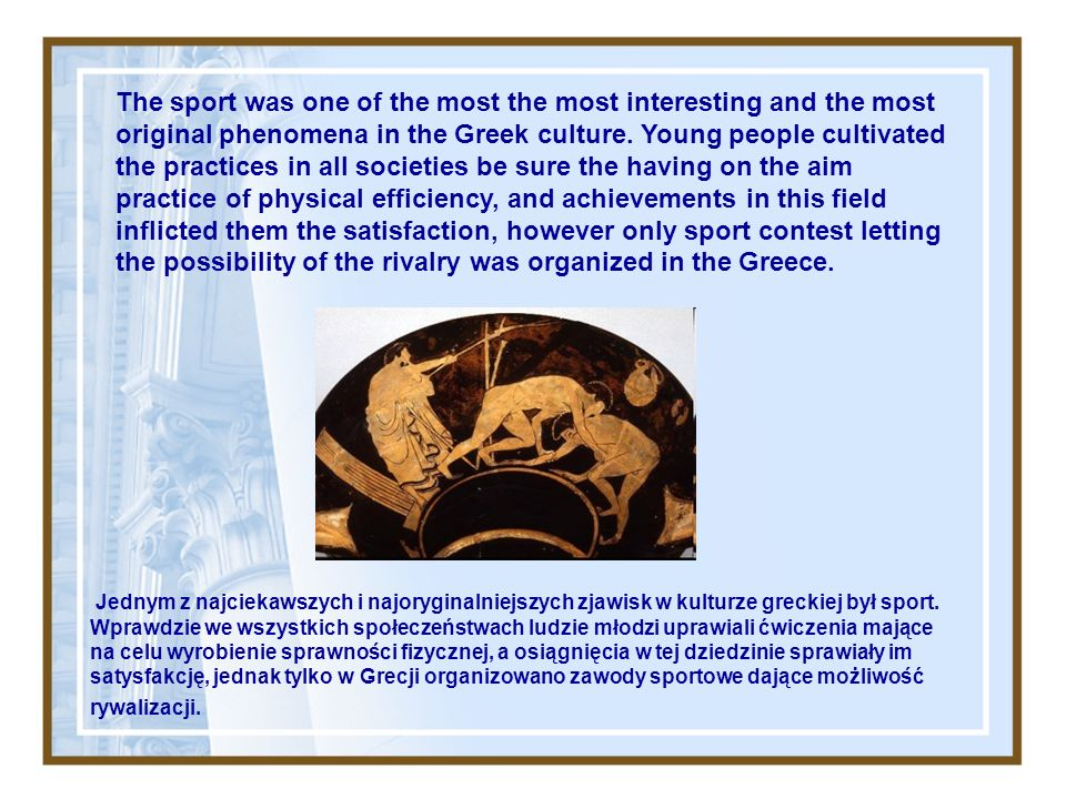 The sport was one of the most the most interesting and the most original phenomena in the Greek culture. Young people cultivated the practices in all societies be sure the having on the aim practice of physical efficiency, and achievements in this field inflicted them the satisfaction, however only sport contest letting the possibility of the rivalry was organized in the Greece.