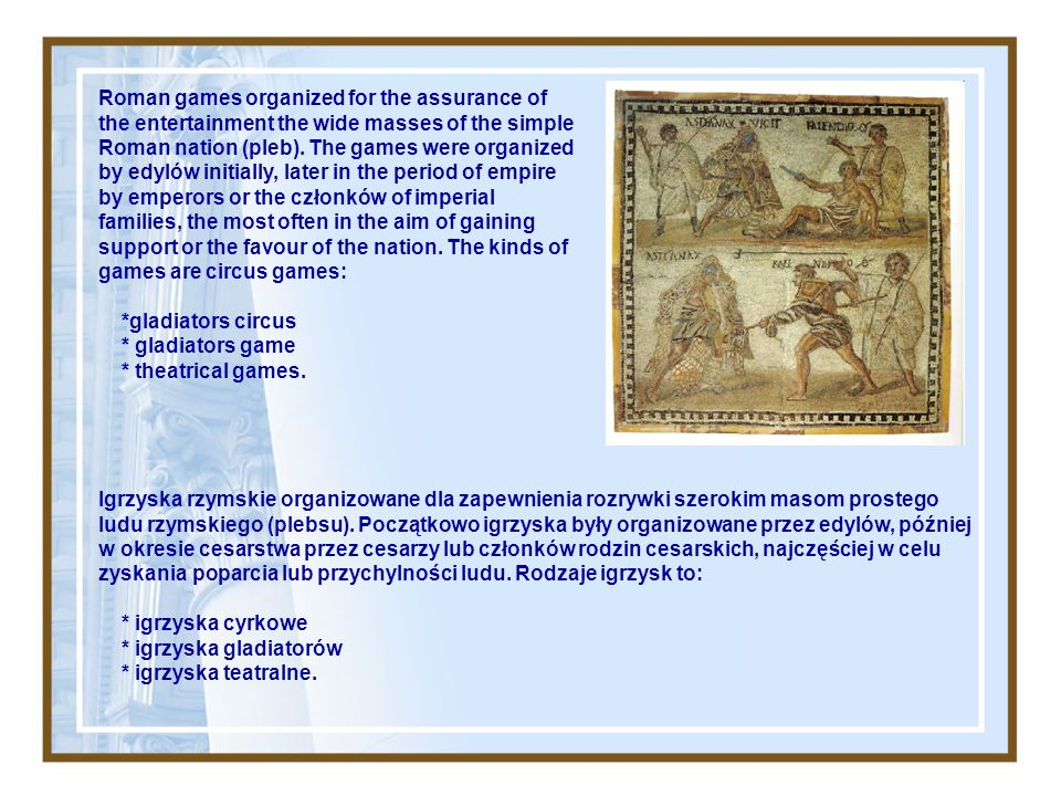 Roman games organized for the assurance of the entertainment the wide masses of the simple Roman nation (pleb). The games were organized by edylów initially, later in the period of empire by emperors or the członków of imperial families, the most often in the aim of gaining support or the favour of the nation. The kinds of games are circus games: