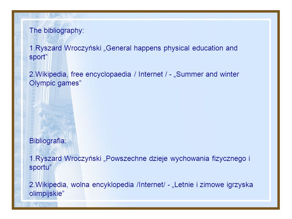 "The bibliography: 1.Ryszard Wroczyński ""General happens physical education and sport 2.Wikipedia, free encyclopaedia / Internet / - ""Summer and winter Olympic games"
