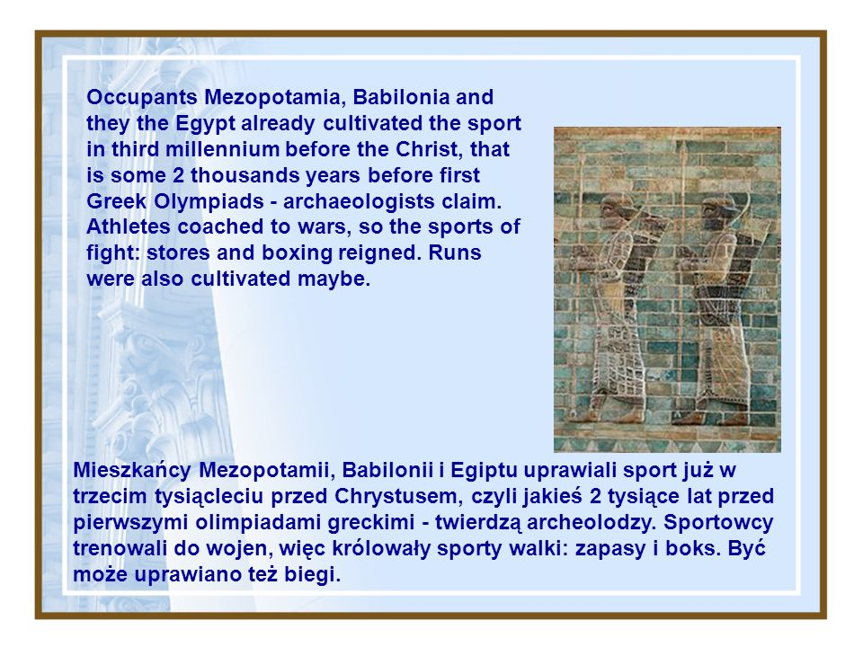 Occupants Mezopotamia, Babilonia and they the Egypt already cultivated the sport in third millennium before the Christ, that is some 2 thousands years before first Greek Olympiads - archaeologists claim. Athletes coached to wars, so the sports of fight: stores and boxing reigned. Runs were also cultivated maybe.