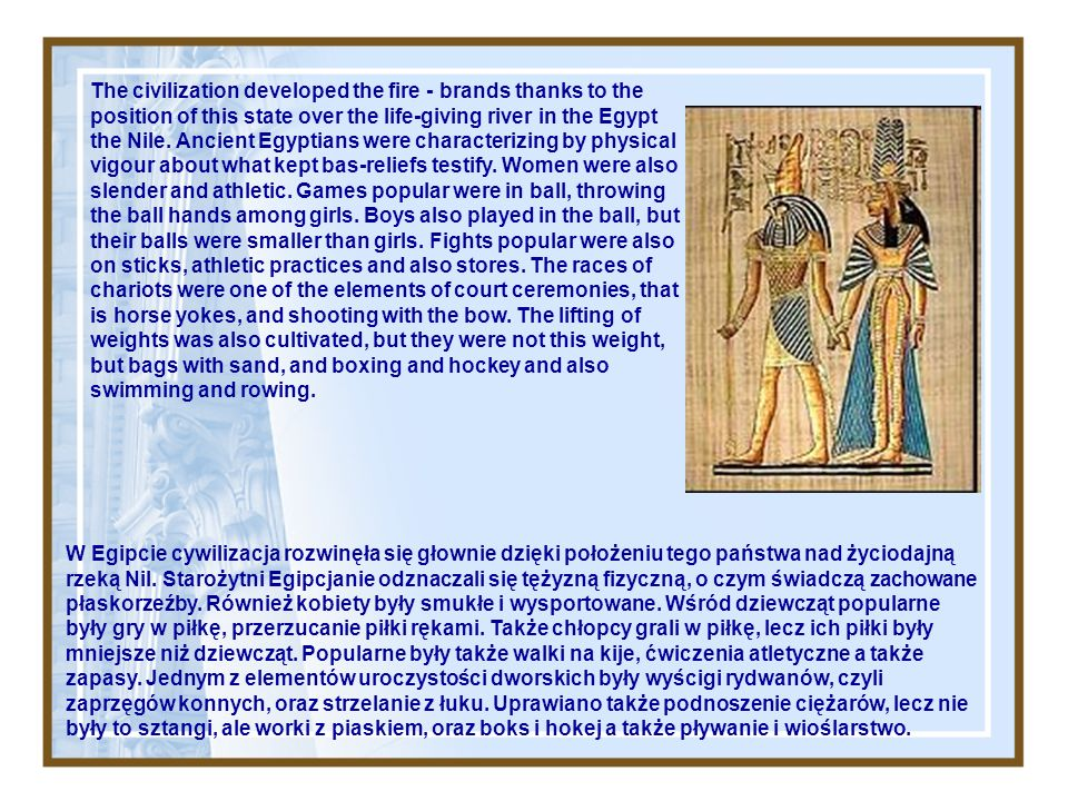The civilization developed the fire - brands thanks to the position of this state over the life-giving river in the Egypt the Nile. Ancient Egyptians were characterizing by physical