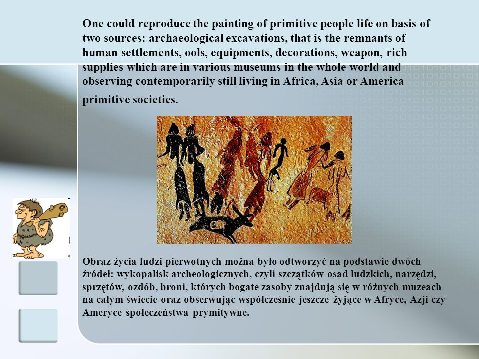 One could reproduce the painting of primitive people life on basis of two sources: archaeological excavations, that is the remnants of human settlements, ools, equipments, decorations, weapon, rich supplies which are in various museums in the whole world and observing contemporarily still living in Africa, Asia or America primitive societies.