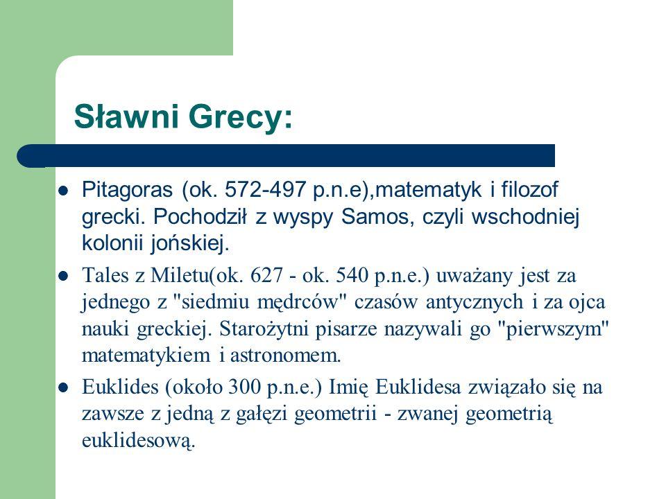 Sławni Grecy:Pitagoras (ok. 572-497 p.n.e),matematyk i filozof grecki. Pochodził z wyspy Samos, czyli wschodniej kolonii jońskiej.