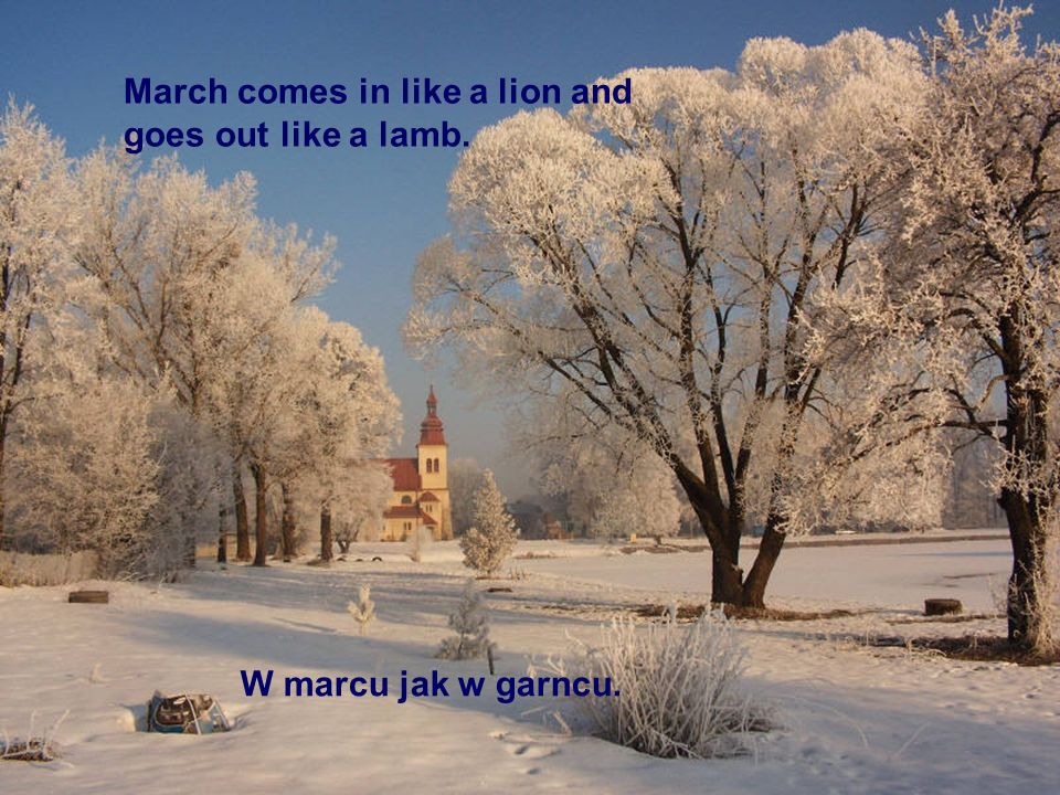 March comes in like a lion and goes out like a lamb.